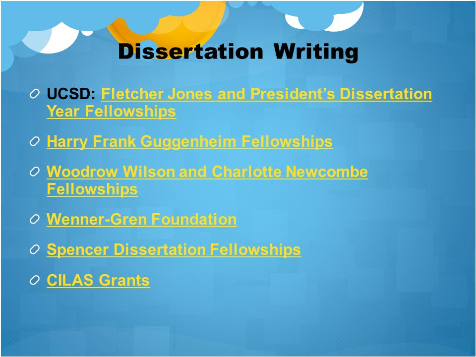 Dissertation Writing UCSD: Fletcher Jones and Presidents Dissertation Year FellowshipsFletcher Jones and Presidents Dissertation Year Fellowships Harry Frank Guggenheim Fellowships Woodrow Wilson and Charlotte Newcombe Fellowships Wenner-Gren Foundation Spencer Dissertation Fellowships CILAS Grants