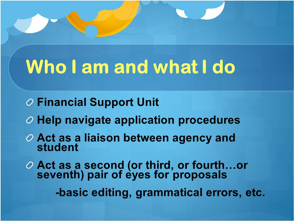 Who I am and what I do Financial Support Unit Help navigate application procedures Act as a liaison between agency and student Act as a second (or third, or fourth…or seventh) pair of eyes for proposals -basic editing, grammatical errors, etc.