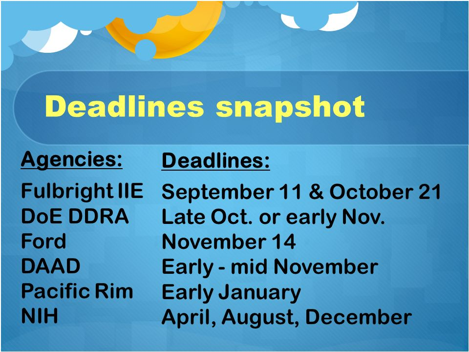 Deadlines snapshot Agencies: Fulbright IIE DoE DDRA Ford DAAD Pacific Rim NIH Deadlines: September 11 & October 21 Late Oct.