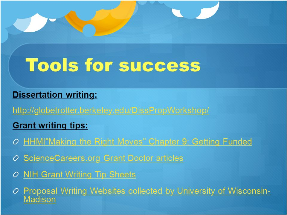 Tools for success Dissertation writing: http://globetrotter.berkeley.edu/DissPropWorkshop/ Grant writing tips: HHMI Making the Right Moves Chapter 9: Getting Funded ScienceCareers.org Grant Doctor articles NIH Grant Writing Tip Sheets Proposal Writing Websites collected by University of Wisconsin- Madison
