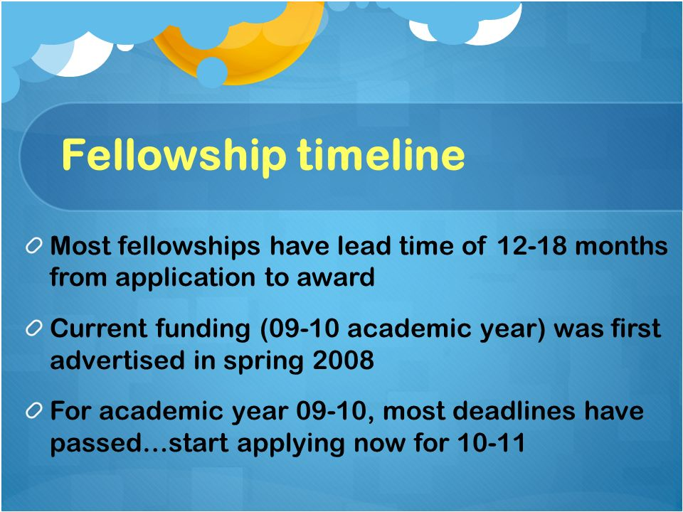 Fellowship timeline Most fellowships have lead time of 12-18 months from application to award Current funding (09-10 academic year) was first advertis