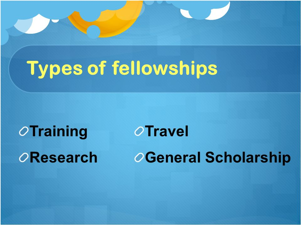 Types of fellowships Training Research Travel General Scholarship