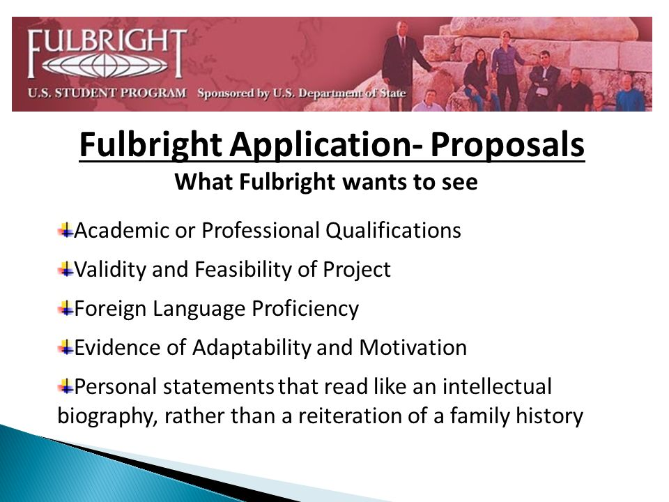 Fulbright Application- Proposals Academic or Professional Qualifications Validity and Feasibility of Project Foreign Language Proficiency Evidence of Adaptability and Motivation Personal statements that read like an intellectual biography, rather than a reiteration of a family history What Fulbright wants to see