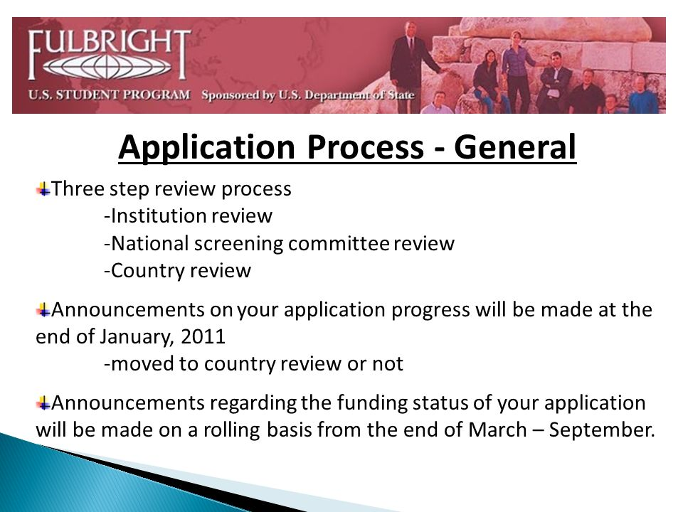 Application Process - General Three step review process -Institution review -National screening committee review -Country review Announcements on your application progress will be made at the end of January, moved to country review or not Announcements regarding the funding status of your application will be made on a rolling basis from the end of March – September.