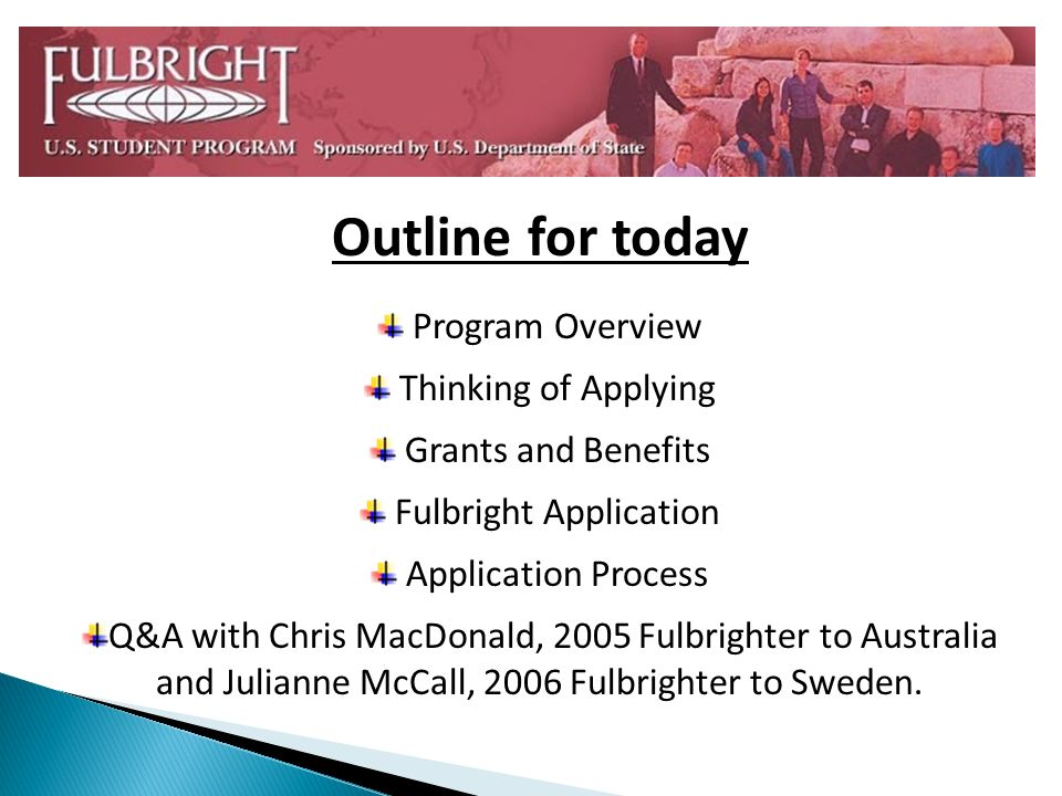 Outline for today Program Overview Thinking of Applying Grants and Benefits Fulbright Application Application Process Q&A with Chris MacDonald, 2005 F