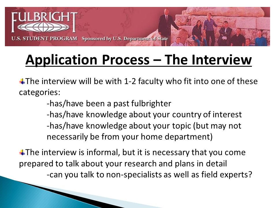 Application Process – The Interview The interview will be with 1-2 faculty who fit into one of these categories: -has/have been a past fulbrighter -has/have knowledge about your country of interest -has/have knowledge about your topic (but may not necessarily be from your home department) The interview is informal, but it is necessary that you come prepared to talk about your research and plans in detail -can you talk to non-specialists as well as field experts