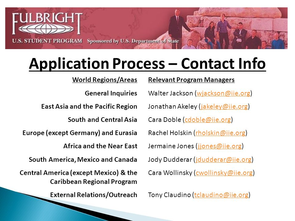 Application Process – Contact Info World Regions/Areas General Inquiries East Asia and the Pacific Region South and Central Asia Europe (except Germany) and Eurasia Africa and the Near East South America, Mexico and Canada Central America (except Mexico) & the Caribbean Regional Program External Relations/Outreach Relevant Program Managers Walter Jackson (wjackson@iie.org)wjackson@iie.org Jonathan Akeley (jakeley@iie.org)jakeley@iie.org Cara Doble (cdoble@iie.org)cdoble@iie.org Rachel Holskin (rholskin@iie.org)rholskin@iie.org Jermaine Jones (jjones@iie.org)jjones@iie.org Jody Dudderar (jdudderar@iie.org)jdudderar@iie.org Cara Wollinsky (cwollinsky@iie.org)cwollinsky@iie.org Tony Claudino (tclaudino@iie.org)tclaudino@iie.org