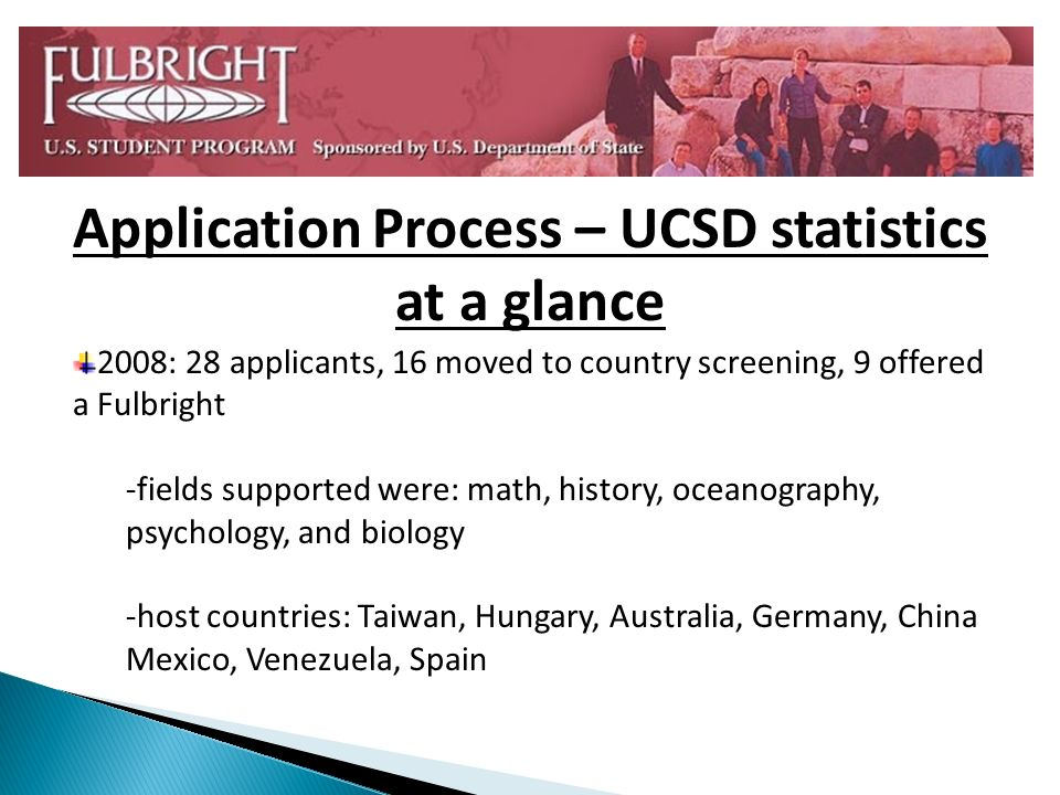 2008: 28 applicants, 16 moved to country screening, 9 offered a Fulbright -fields supported were: math, history, oceanography, psychology, and biology -host countries: Taiwan, Hungary, Australia, Germany, China Mexico, Venezuela, Spain Application Process – UCSD statistics at a glance