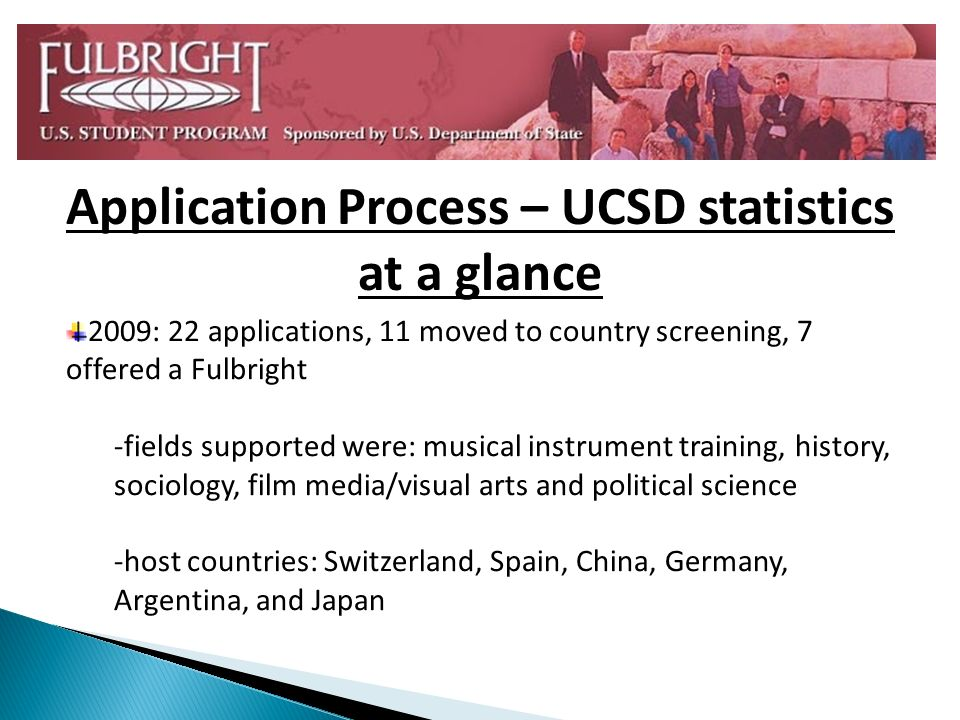 2009: 22 applications, 11 moved to country screening, 7 offered a Fulbright -fields supported were: musical instrument training, history, sociology, film media/visual arts and political science -host countries: Switzerland, Spain, China, Germany, Argentina, and Japan