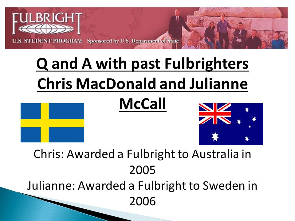 Q and A with past Fulbrighters Chris MacDonald and Julianne McCall Chris: Awarded a Fulbright to Australia in 2005 Julianne: Awarded a Fulbright to Sw
