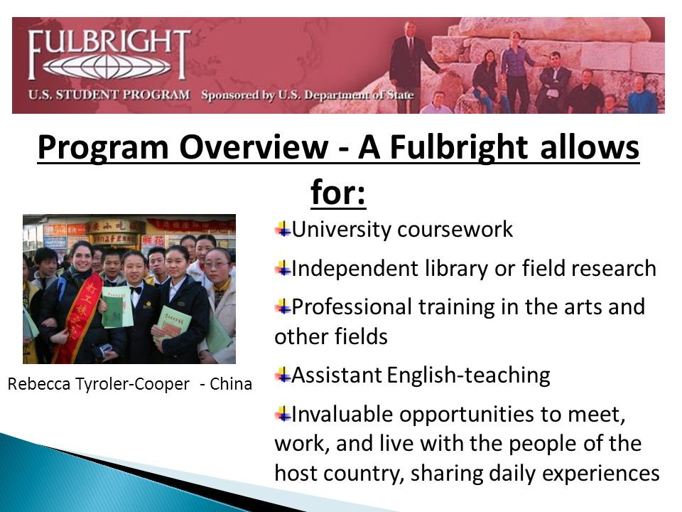 University coursework Independent library or field research Professional training in the arts and other fields Assistant English-teaching Invaluable opportunities to meet, work, and live with the people of the host country, sharing daily experiences Program Overview - A Fulbright allows for: Rebecca Tyroler-Cooper - China