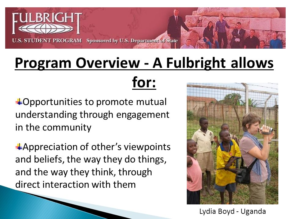 Program Overview - A Fulbright allows for: Opportunities to promote mutual understanding through engagement in the community Appreciation of others vi