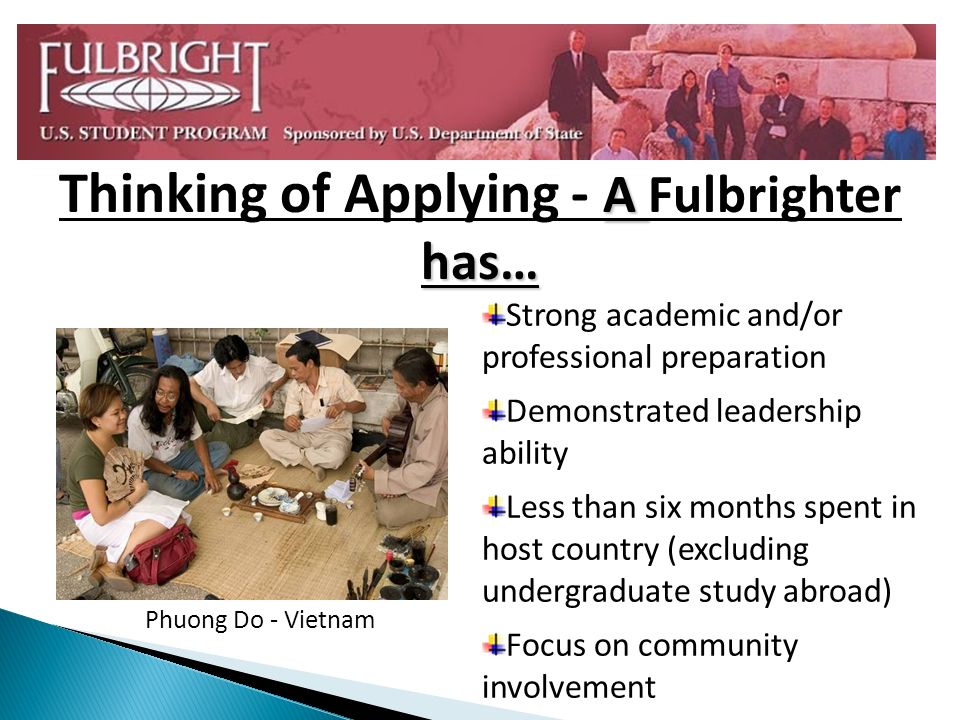 Phuong Do - Vietnam Strong academic and/or professional preparation Demonstrated leadership ability Less than six months spent in host country (excluding undergraduate study abroad) Focus on community involvement A has… Thinking of Applying - A Fulbrighter has…