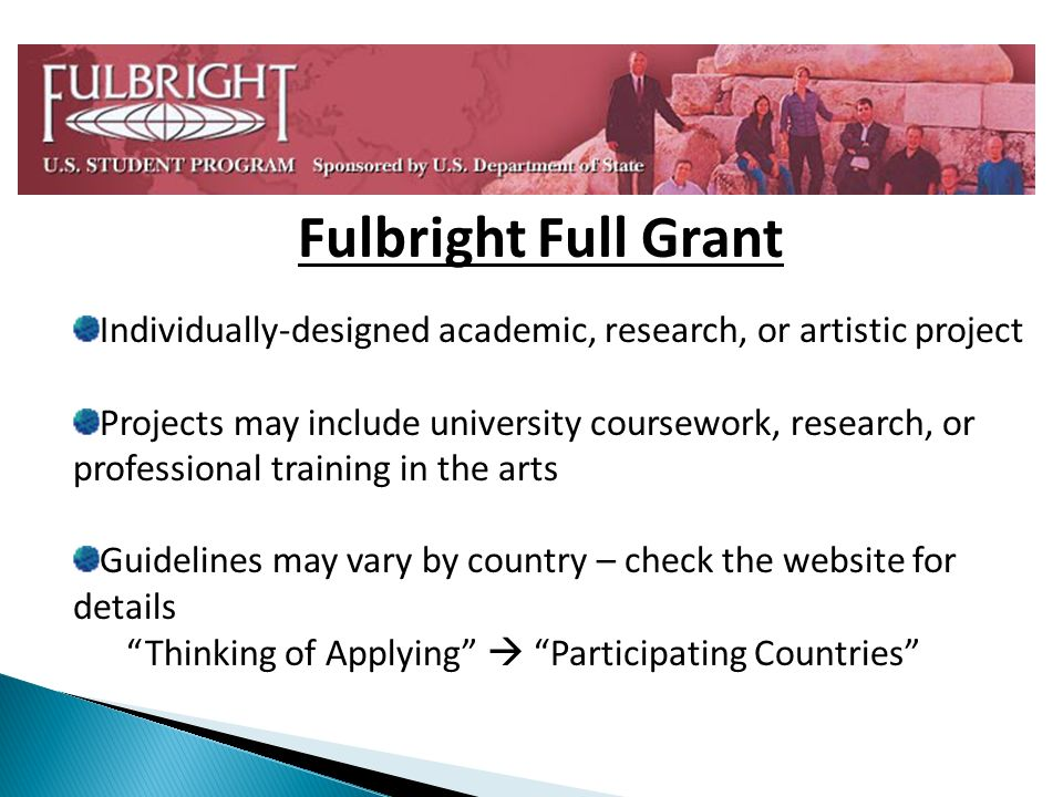 Fulbright Full Grant Individually-designed academic, research, or artistic project Projects may include university coursework, research, or professional training in the arts Guidelines may vary by country – check the website for details Thinking of Applying Participating Countries