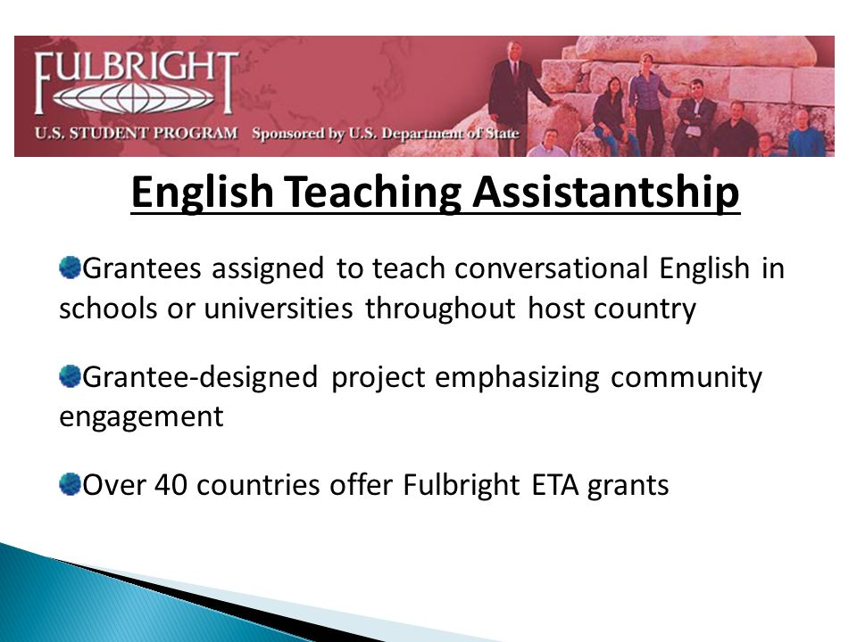 English Teaching Assistantship Grantees assigned to teach conversational English in schools or universities throughout host country Grantee-designed project emphasizing community engagement Over 40 countries offer Fulbright ETA grants