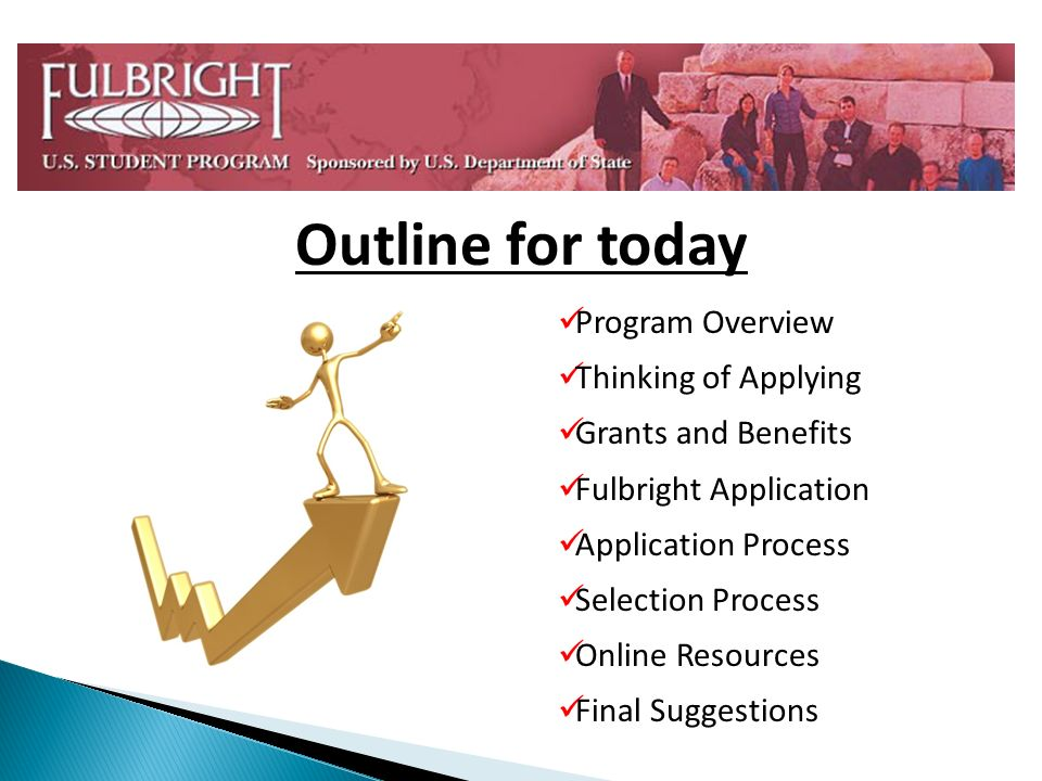 Program Overview Thinking of Applying Grants and Benefits Fulbright Application Application Process Selection Process Online Resources Final Suggestions Outline for today