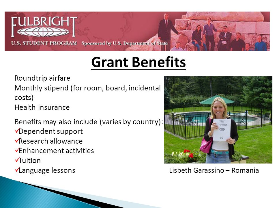 Grant Benefits Roundtrip airfare Monthly stipend (for room, board, incidental costs) Health insurance Benefits may also include (varies by country): Dependent support Research allowance Enhancement activities Tuition Language lessons Lisbeth Garassino – Romania