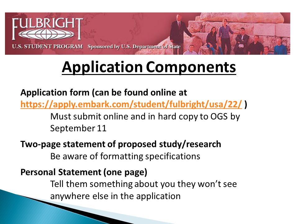 Application Components Application form (can be found online at https://apply.embark.com/student/fulbright/usa/22/ ) https://apply.embark.com/student/fulbright/usa/22/ Must submit online and in hard copy to OGS by September 11 Two-page statement of proposed study/research Be aware of formatting specifications Personal Statement (one page) Tell them something about you they wont see anywhere else in the application