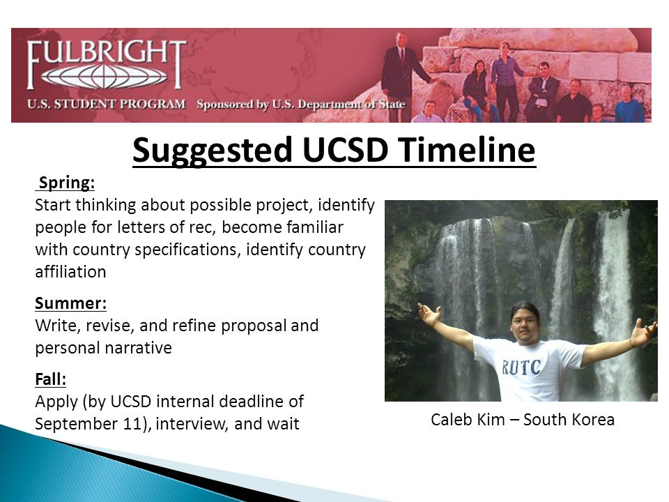 Spring: Start thinking about possible project, identify people for letters of rec, become familiar with country specifications, identify country affiliation Summer: Write, revise, and refine proposal and personal narrative Fall: Apply (by UCSD internal deadline of September 11), interview, and wait Caleb Kim – South Korea Suggested UCSD Timeline
