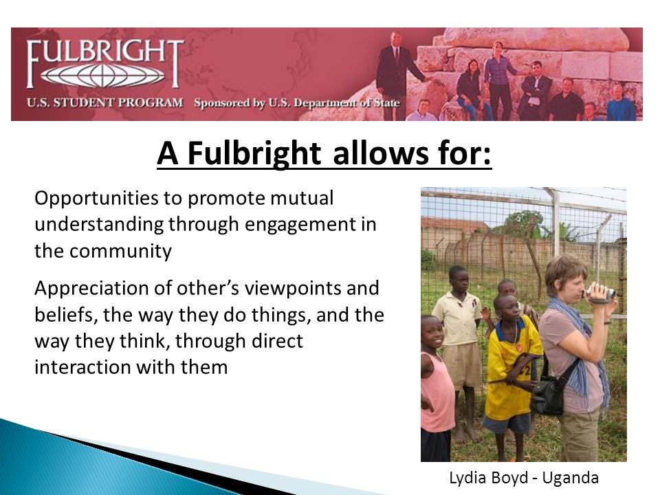 A Fulbright allows for: Opportunities to promote mutual understanding through engagement in the community Appreciation of others viewpoints and beliefs, the way they do things, and the way they think, through direct interaction with them Lydia Boyd - Uganda