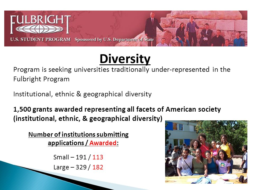 Program is seeking universities traditionally under-represented in the Fulbright Program Institutional, ethnic & geographical diversity 1,500 grants awarded representing all facets of American society (institutional, ethnic, & geographical diversity) Diversity Number of institutions submitting applications / Awarded: Small – 191 / 113 Large – 329 / 182