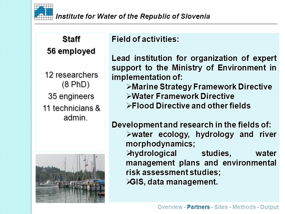 Overview - Partners - Sites - Methods - Output 10 Field of activities: Lead institution for organization of expert support to the Ministry of Environment in implementation of: Marine Strategy Framework Directive Marine Strategy Framework Directive Water Framework Directive Water Framework Directive Flood Directive and other fields Flood Directive and other fields Development and research in the fields of: water ecology, hydrology and river morphodynamics; water ecology, hydrology and river morphodynamics; hydrological studies, water management plans and environmental risk assessment studies; hydrological studies, water management plans and environmental risk assessment studies; GIS, data management.