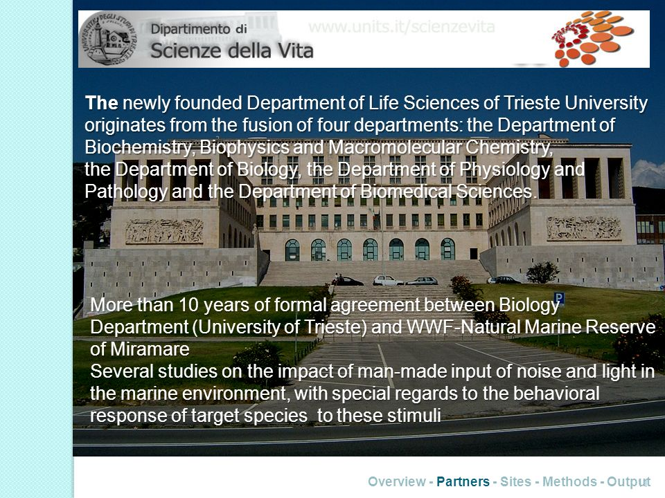 11 Overview - Partners - Sites - Methods - Output The newly founded Department of Life Sciences of Trieste University originates from the fusion of fo