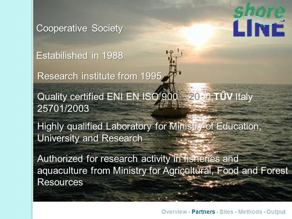 Overview - Partners - Sites - Methods - Output 13 Cooperative Society Estabilished in 1988 Research institute from 1995 Quality certified Quality certified ENI EN ISO 9001–2000;TŰV Italy 25701/2003 Highly qualified Laboratory for Ministry of Education, University and Research Authorized for research activity in fisheries and aquaculture from Ministry for Agricultural, Food and Forest Resources