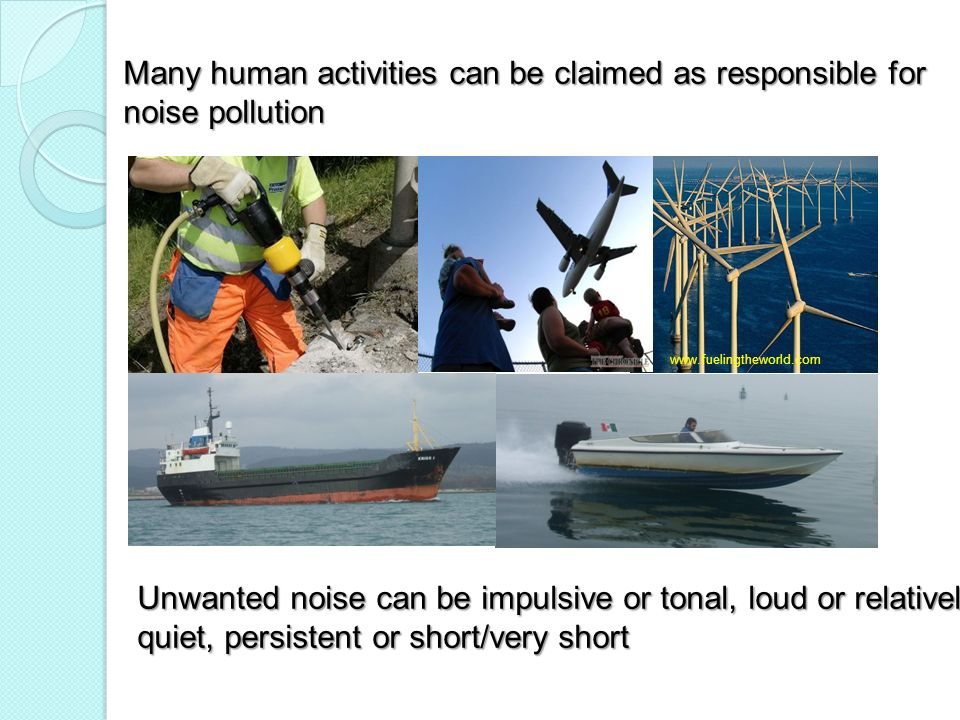 Many human activities can be claimed as responsible for noise pollution www.fuelingtheworld.com Unwanted noise can be impulsive or tonal, loud or rela