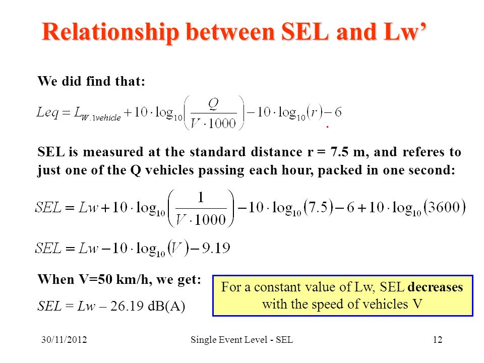 30/11/2012Single Event Level - SEL12 Relationship between SEL and Lw We did find that: SEL is measured at the standard distance r = 7.5 m, and referes to just one of the Q vehicles passing each hour, packed in one second: When V=50 km/h, we get: SEL = Lw – 26.19 dB(A) For a constant value of Lw, SEL decreases with the speed of vehicles V