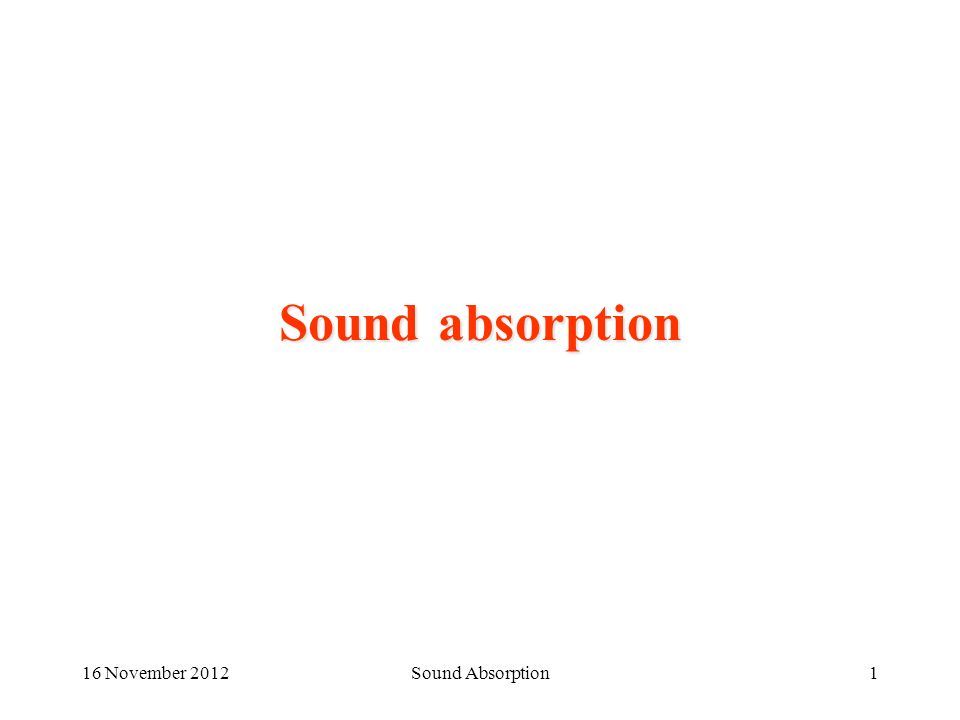 16 November 2012Sound Absorption2 Sound against a wall Balance of sound energy impinging over a wall The energy balance shows three main fluxes: –Reflected –Absorbed –Transmitted Hence three coefficients are defined, as the ratios with the impinging energy r + a + t = 1