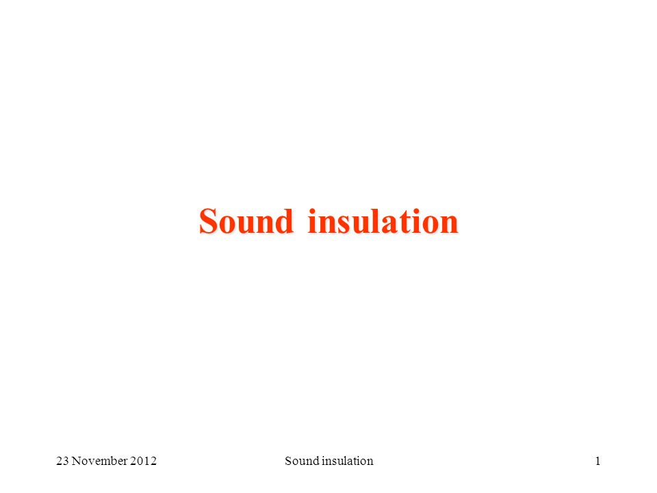 23 November 2012Sound insulation216 November 2012Sound Absorption2 Sound against a wall Balance of sound energy impinging over a wall The energy balance shows three main fluxes: –Reflected –Absorbed –Transmitted Hence three coefficients are defined, as the ratios with the impinging energy r + a + t = 1