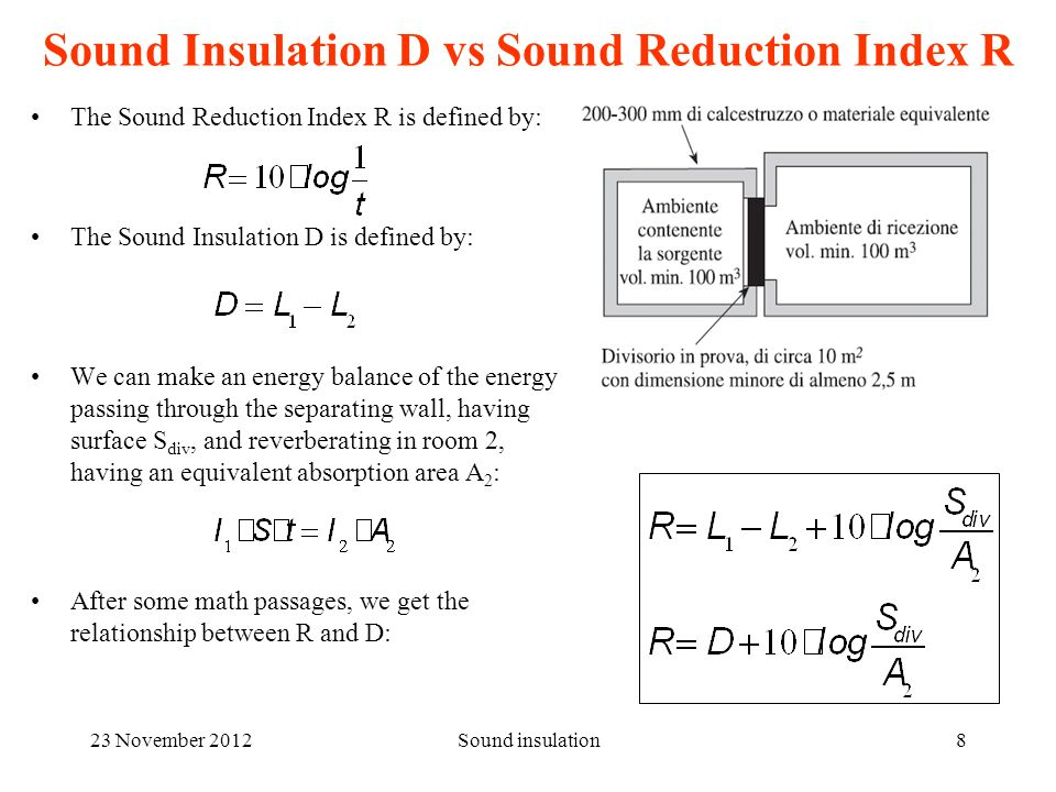 23 November 2012Sound insulation8 Sound Insulation D vs Sound Reduction Index R The Sound Reduction Index R is defined by: The Sound Insulation D is defined by: We can make an energy balance of the energy passing through the separating wall, having surface S div, and reverberating in room 2, having an equivalent absorption area A 2 : After some math passages, we get the relationship between R and D: