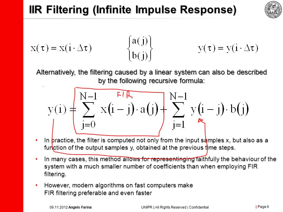 | Page 8 09.11.2012 Angelo Farina UNIPR | All Rights Reserved | Confidential FIR Filtering (Finite Impulse Response) The effect of the linear system h on the signal x passing through it is described by the mathematical operation called convolution, defined by: This sum of products is also called FIR filtering, and models accurately any kind of linear systems.
