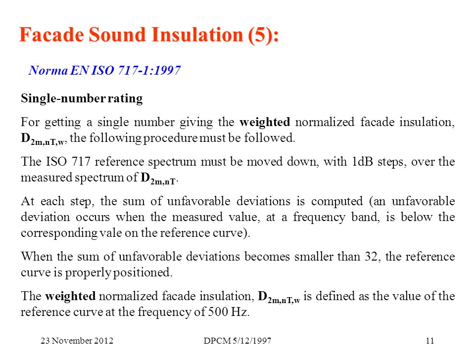 23 November 2012DPCM 5/12/ Facade Sound Insulation (5): Norma EN ISO 717-1:1997 Single-number rating For getting a single number giving the weighted normalized facade insulation, D 2m,nT,w, the following procedure must be followed.