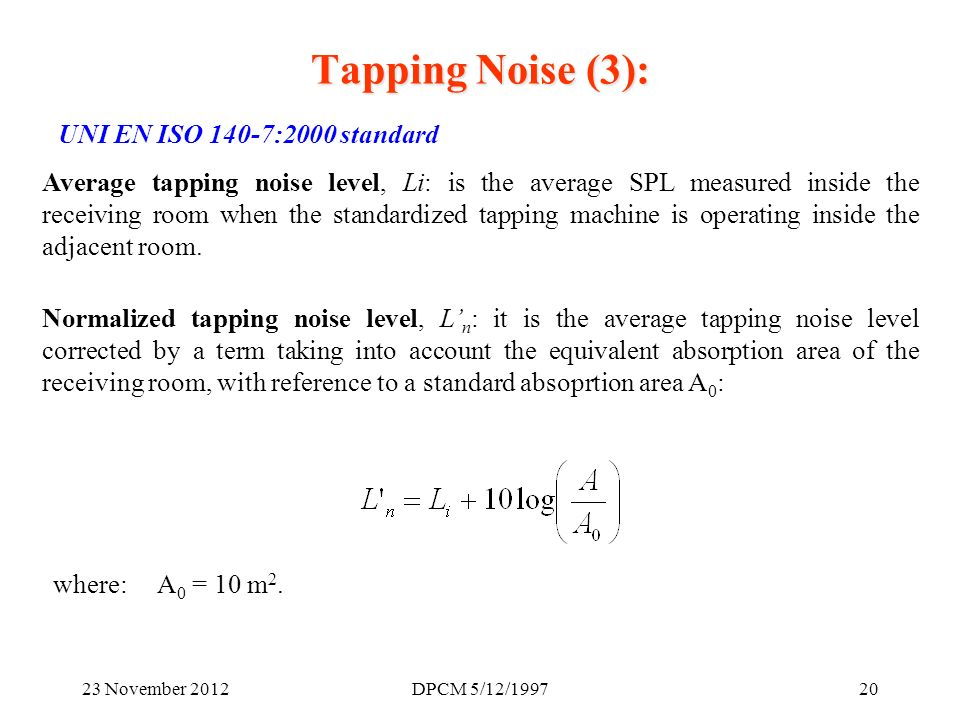 23 November 2012DPCM 5/12/ UNI EN ISO 140-7:2000 standard Average tapping noise level, Li: is the average SPL measured inside the receiving room when the standardized tapping machine is operating inside the adjacent room.