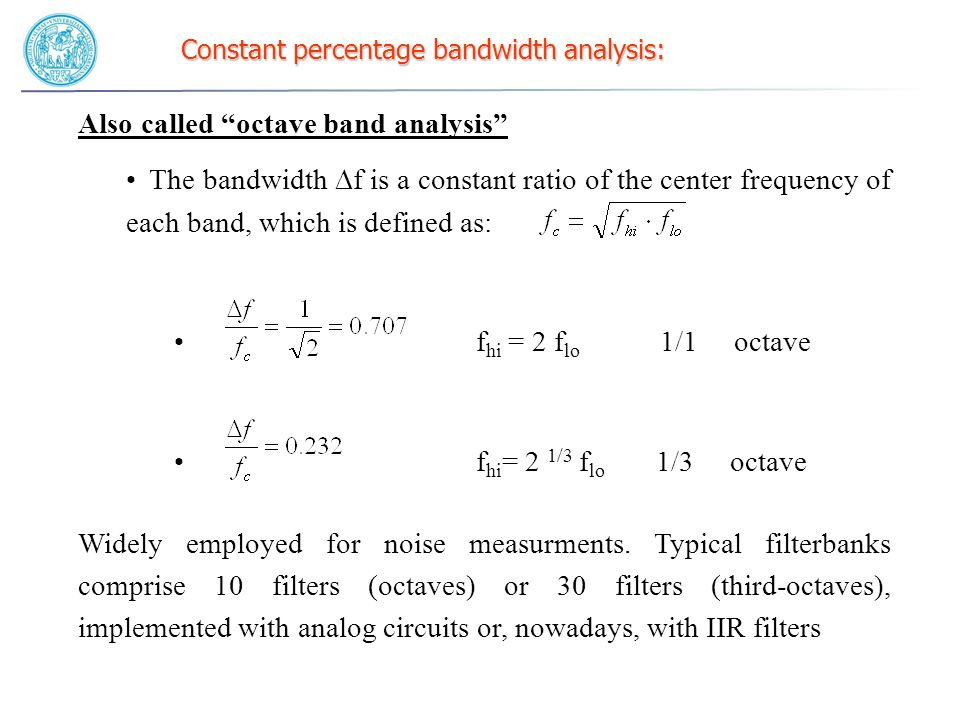 Constant percentage bandwidth analysis: Also called octave band analysis The bandwidth f is a constant ratio of the center frequency of each band, whi