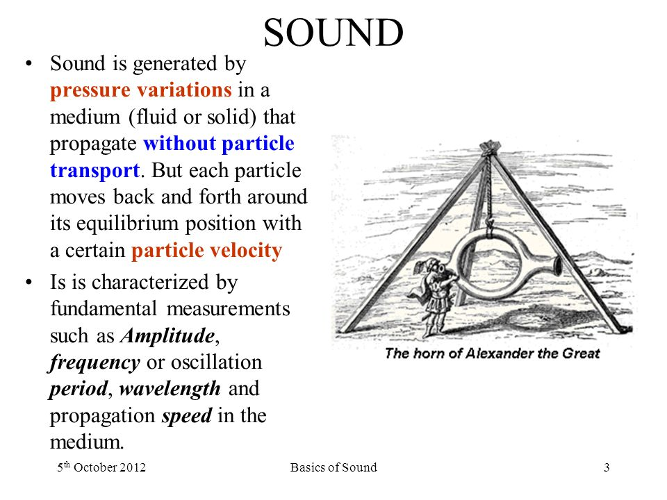 SOUND Sound is generated by pressure variations in a medium (fluid or solid) that propagate without particle transport.