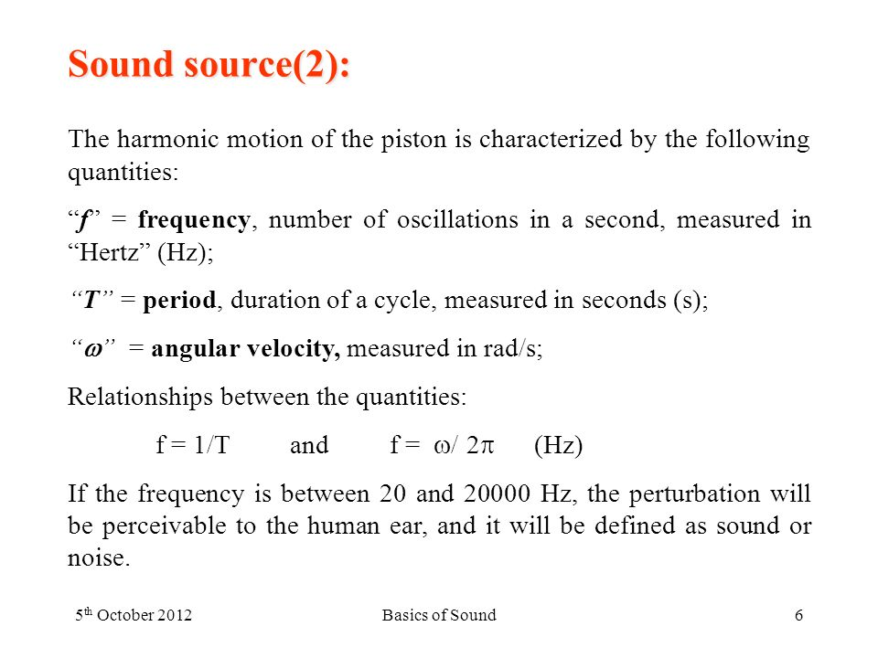 Sound source(2): The harmonic motion of the piston is characterized by the following quantities: f = frequency, number of oscillations in a second, measured inHertz (Hz); T = period, duration of a cycle, measured in seconds (s); = angular velocity, measured in rad/s; Relationships between the quantities: f = 1/T and f = / 2 (Hz) If the frequency is between 20 and Hz, the perturbation will be perceivable to the human ear, and it will be defined as sound or noise.