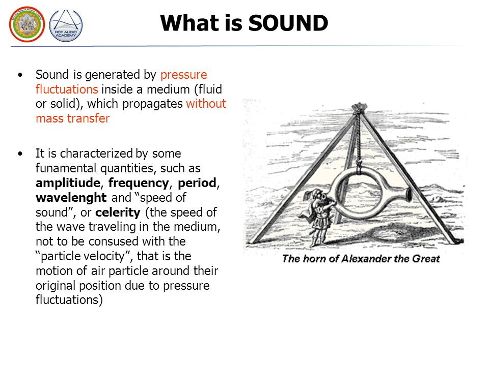 What is SOUND Sound is generated by pressure fluctuations inside a medium (fluid or solid), which propagates without mass transfer It is characterized