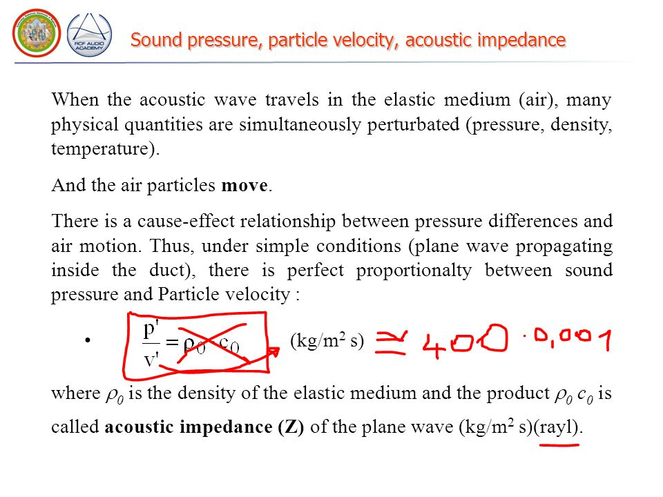 Sound pressure, particle velocity, acoustic impedance When the acoustic wave travels in the elastic medium (air), many physical quantities are simultaneously perturbated (pressure, density, temperature).