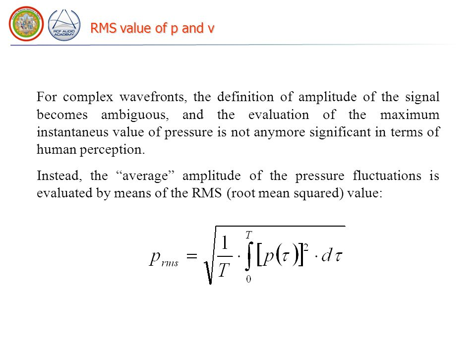 RMS value of p and v For complex wavefronts, the definition of amplitude of the signal becomes ambiguous, and the evaluation of the maximum instantaneus value of pressure is not anymore significant in terms of human perception.