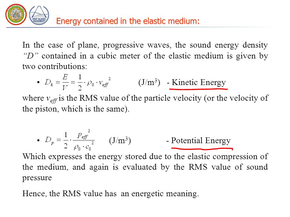 Energy contained in the elastic medium: In the case of plane, progressive waves, the sound energy density D contained in a cubic meter of the elastic medium is given by two contributions: (J/m 3 ) - Kinetic Energy where v eff is the RMS value of the particle velocity (or the velocity of the piston, which is the same).