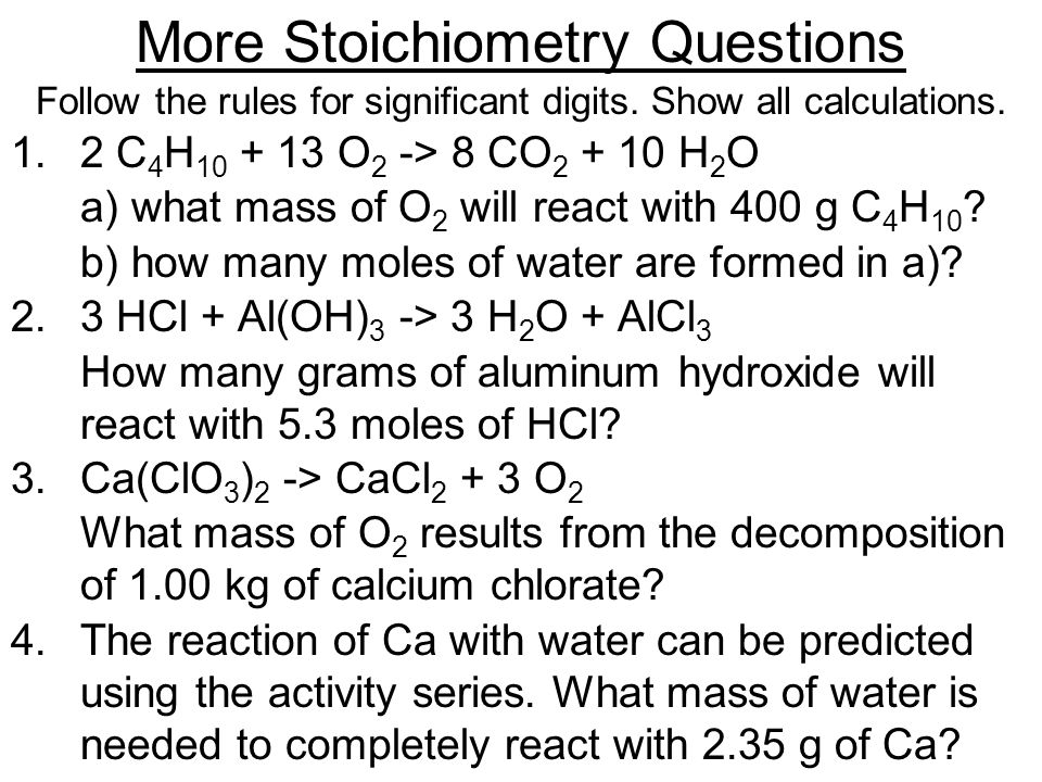 More Stoichiometry Questions Follow the rules for significant digits. Show all calculations. 1. 2 C 4 H 10 + 13 O 2 -> 8 CO 2 + 10 H 2 O a) what mass
