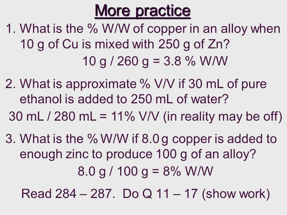 10 g / 260 g = 3.8 % W/W 30 mL / 280 mL = 11% V/V (in reality may be off) 8.0 g / 100 g = 8% W/W More practice 1.What is the % W/W of copper in an all