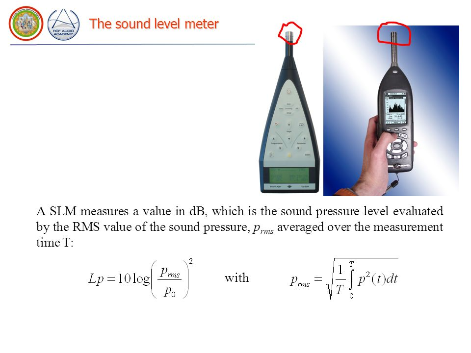 The sound level meter A SLM measures a value in dB, which is the sound pressure level evaluated by the RMS value of the sound pressure, p rms averaged