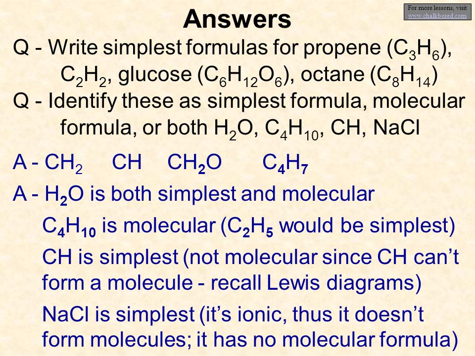 Answers Q - Write simplest formulas for propene (C 3 H 6 ), C 2 H 2, glucose (C 6 H 12 O 6 ), octane (C 8 H 14 ) Q - Identify these as simplest formula, molecular formula, or both H 2 O, C 4 H 10, CH, NaCl A - CH 2 A - H 2 O is both simplest and molecular C 4 H 10 is molecular (C 2 H 5 would be simplest) CH is simplest (not molecular since CH cant form a molecule - recall Lewis diagrams) NaCl is simplest (its ionic, thus it doesnt form molecules; it has no molecular formula) CHCH 2 OC4H7C4H7 For more lessons, visit www.chalkbored.com www.chalkbored.com