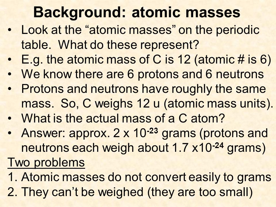 Background: atomic masses Look at the atomic masses on the periodic table. What do these represent? E.g. the atomic mass of C is 12 (atomic # is 6) We