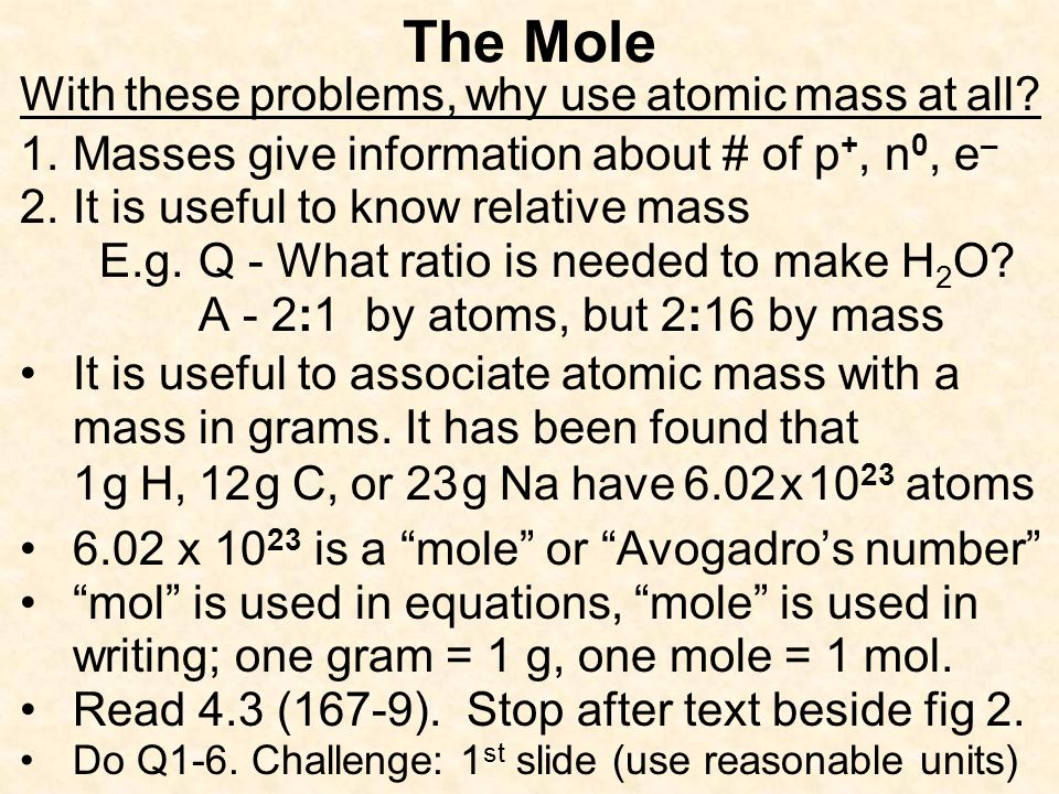The Mole With these problems, why use atomic mass at all? 1.Masses give information about # of p +, n 0, e – 2.It is useful to know relative mass E.g.