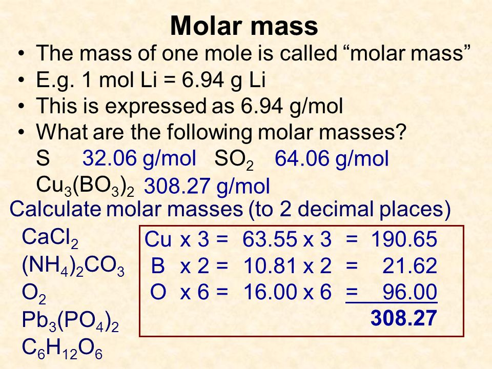 Molar mass The mass of one mole is called molar mass E.g. 1 mol Li = 6.94 g Li This is expressed as 6.94 g/mol What are the following molar masses? SS